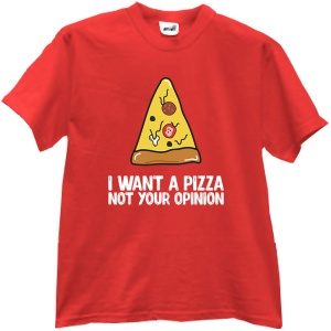 I want a pizza not your opinion